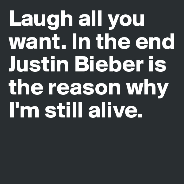 Laugh all you want. In the end Justin Bieber is the reason why I'm still alive.