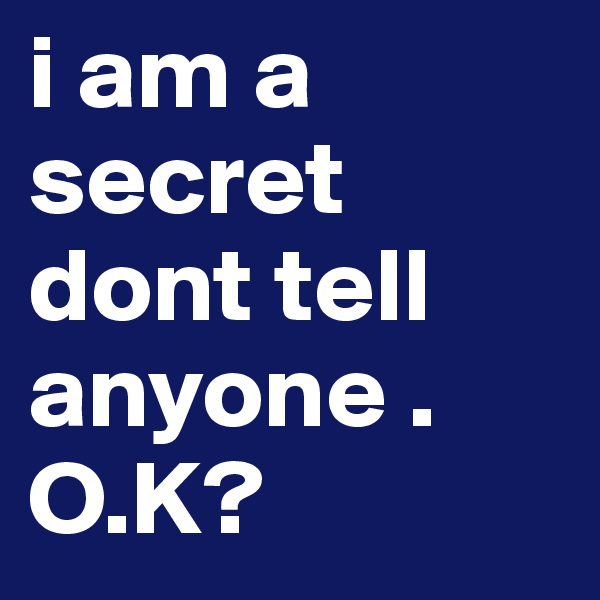i am a secret dont tell anyone . O.K?