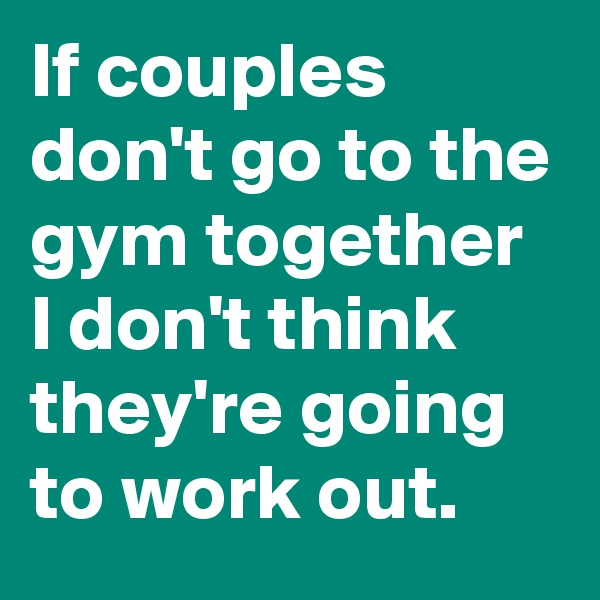 If couples don't go to the gym together I don't think they're going to work out.