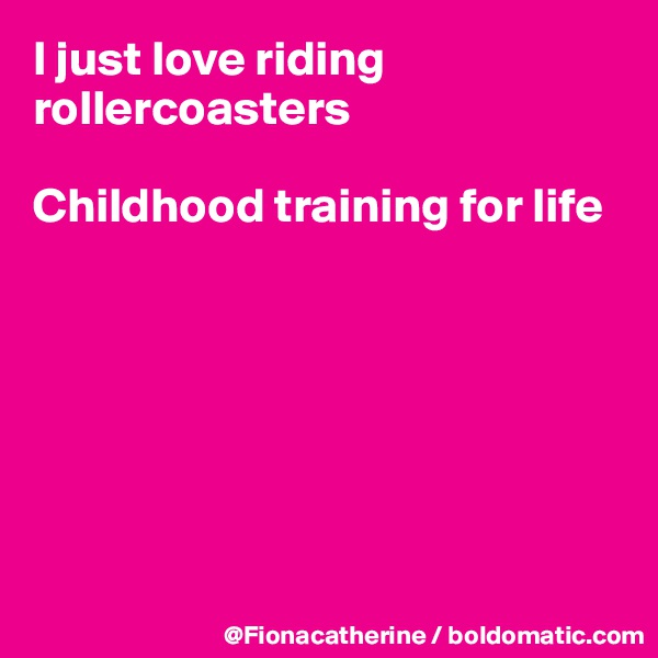 I just love riding rollercoasters  Childhood training for life