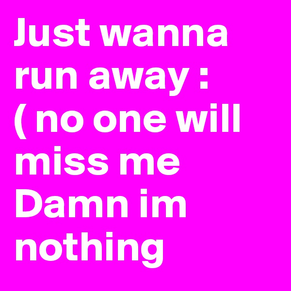 Just wanna run away :( no one will miss me Damn im nothing