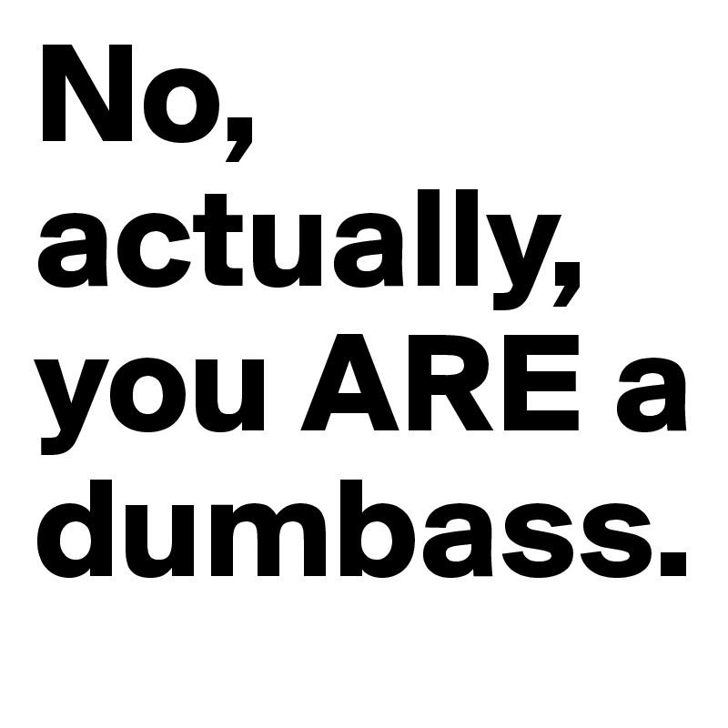 No, actually, you ARE a dumbass.