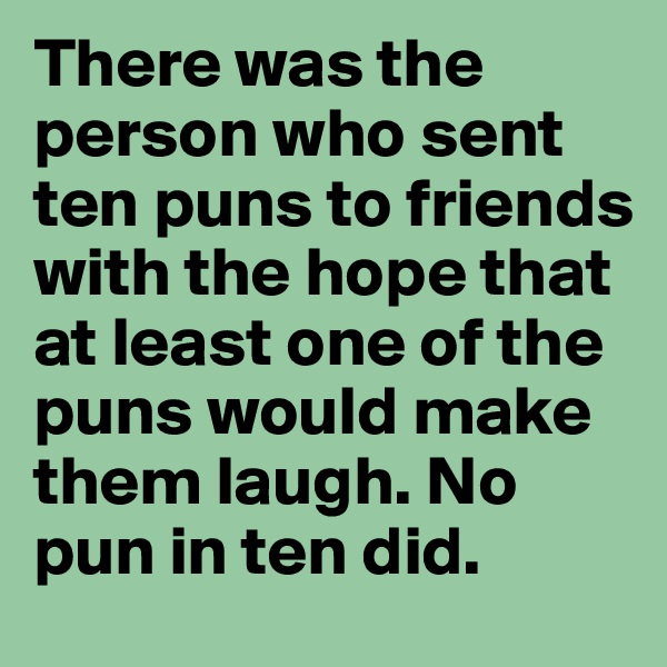 There was the person who sent ten puns to friends with the hope that at least one of the puns would make them laugh. No pun in ten did.