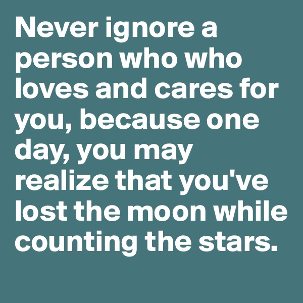 Never ignore a person who who loves and cares for you, because one day, you may realize that you've lost the moon while counting the stars.