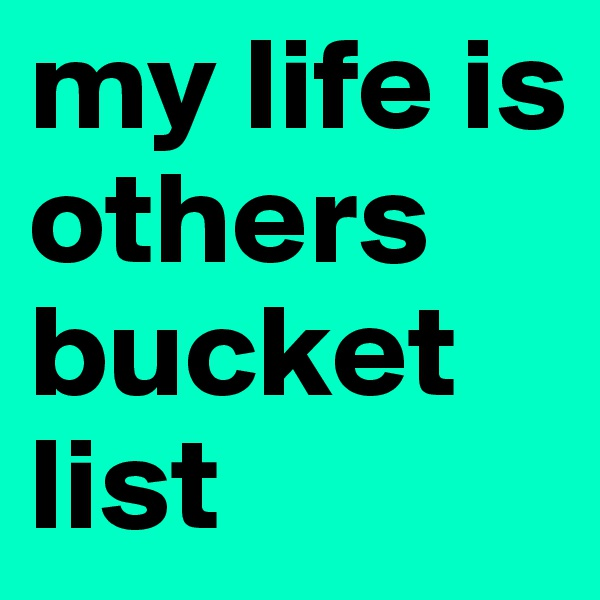 my life is others bucket list
