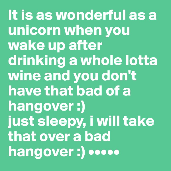It is as wonderful as a unicorn when you wake up after drinking a whole lotta wine and you don't have that bad of a hangover :) just sleepy, i will take that over a bad hangover :) •••••