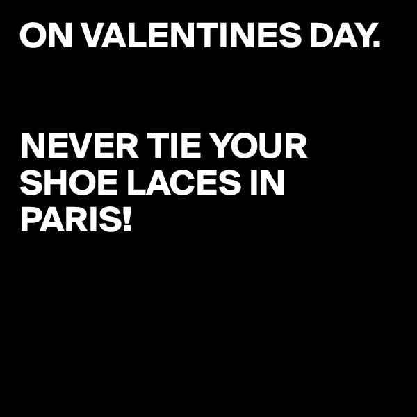ON VALENTINES DAY.   NEVER TIE YOUR SHOE LACES IN PARIS!
