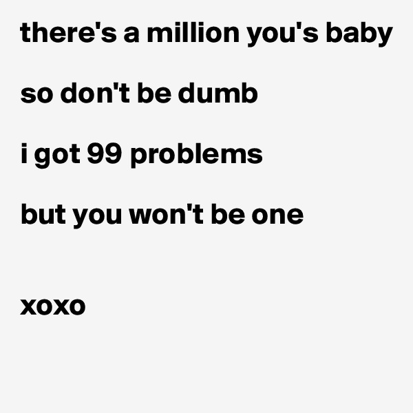 there's a million you's baby  so don't be dumb  i got 99 problems   but you won't be one    xoxo