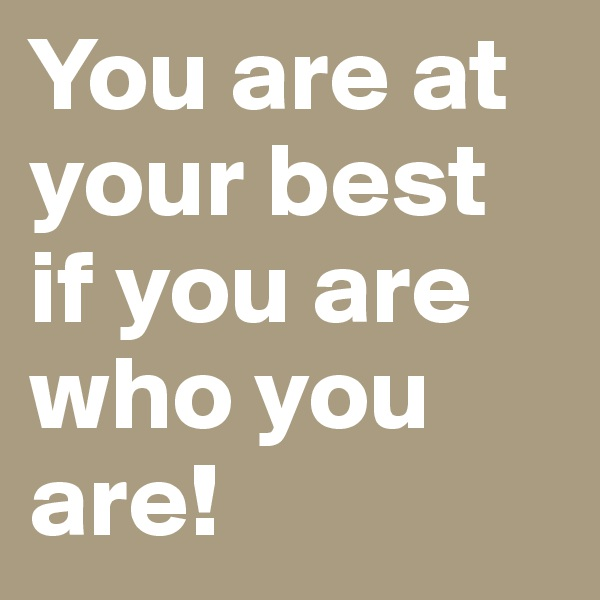 You are at your best if you are who you are!