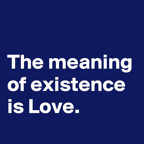 The meaning of existence is Love.