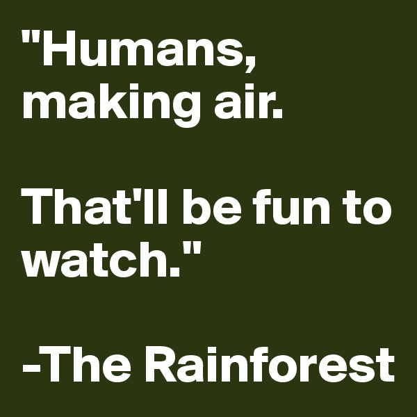 """Humans, making air.   That'll be fun to watch.""  -The Rainforest"