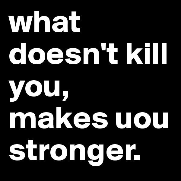 what doesn't kill you, makes uou stronger.