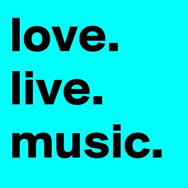 love.  live.  music.