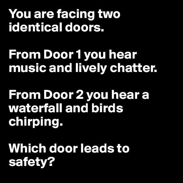 You are facing two identical doors.   From Door 1 you hear music and lively chatter.   From Door 2 you hear a waterfall and birds chirping.   Which door leads to safety?