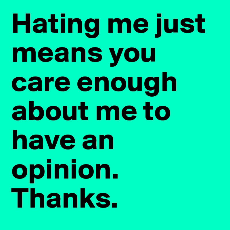 Hating me just means you care enough about me to have an opinion. Thanks.