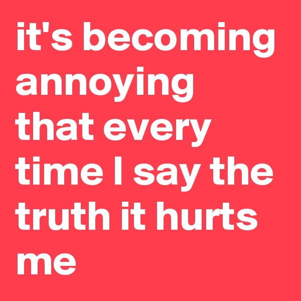 it's becoming annoying that every time I say the truth it hurts  me