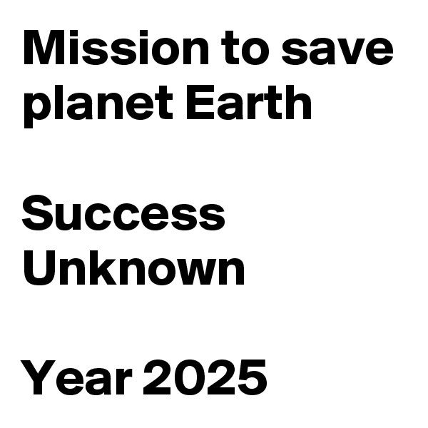 Mission to save planet Earth  Success Unknown  Year 2025