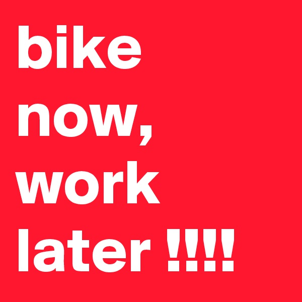 bike now, work later !!!!