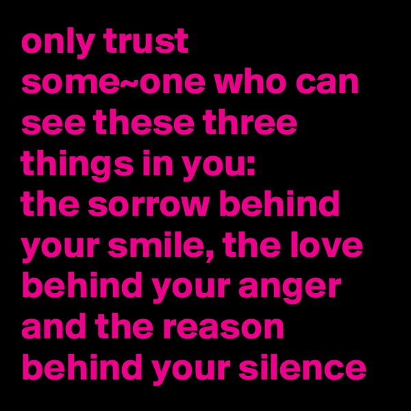 only trust some~one who can see these three things in you: the sorrow behind your smile, the love behind your anger and the reason behind your silence