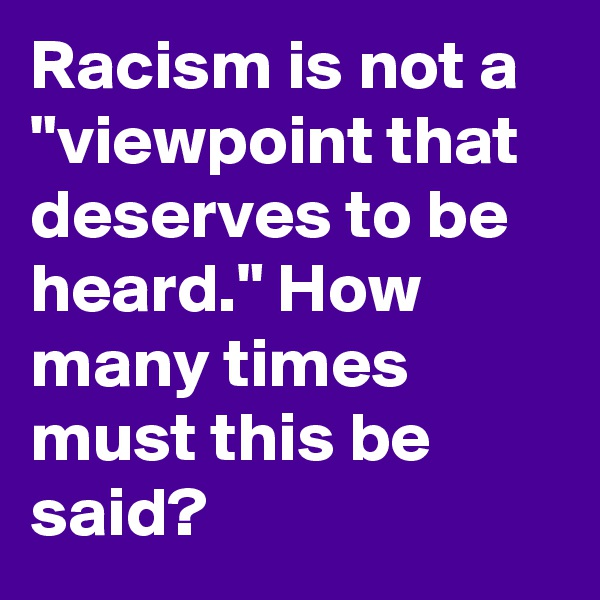 "Racism is not a ""viewpoint that deserves to be heard."" How many times must this be said?"