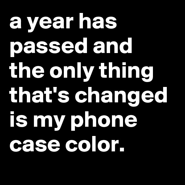 a year has passed and the only thing that's changed is my phone case color.
