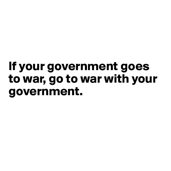 If your government goes to war, go to war with your government.