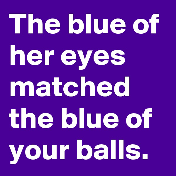 The blue of her eyes matched the blue of your balls.