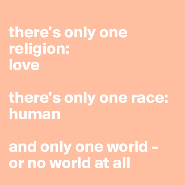 there's only one religion: love  there's only one race: human  and only one world -  or no world at all