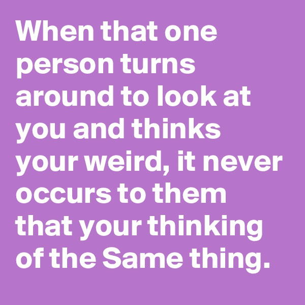 When that one person turns around to look at you and thinks your weird, it never occurs to them that your thinking of the Same thing.