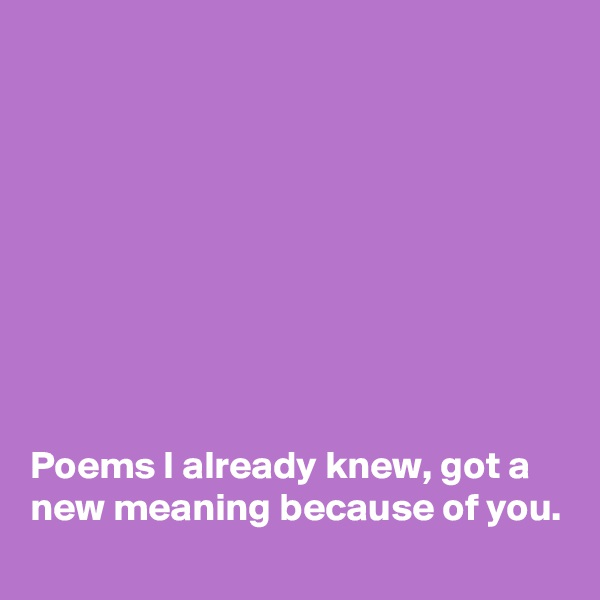 Poems I already knew, got a new meaning because of you.