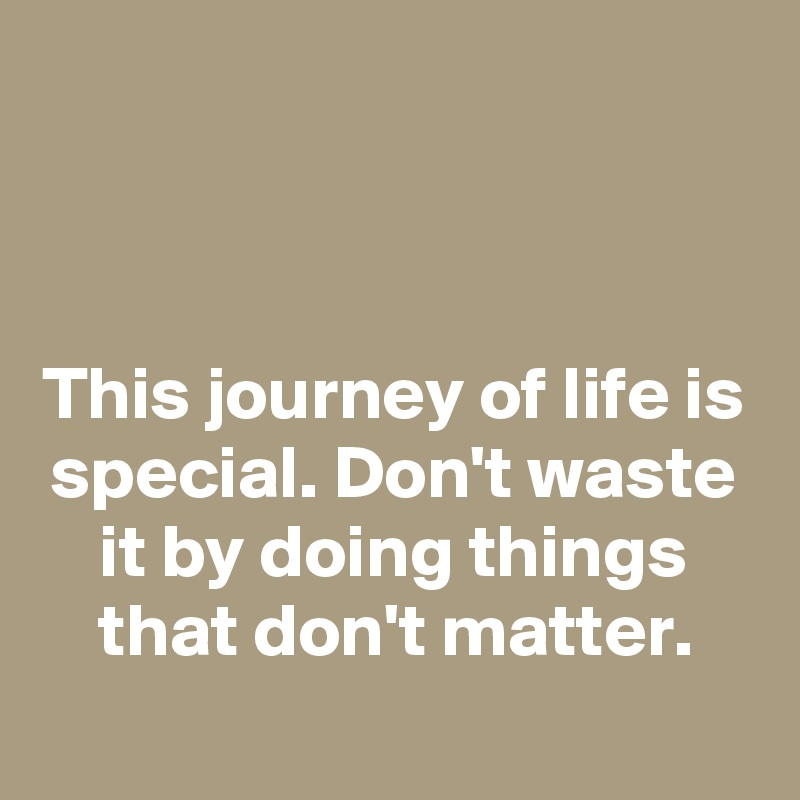 This journey of life is special. Don't waste it by doing things that don't matter.