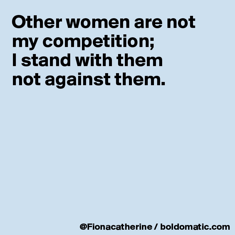 Other women are not my competition;  I stand with them not against them.