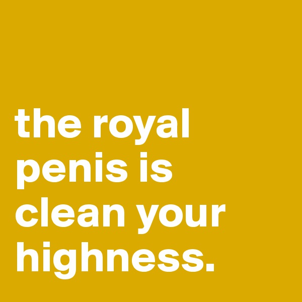 the royal penis is clean your highness.