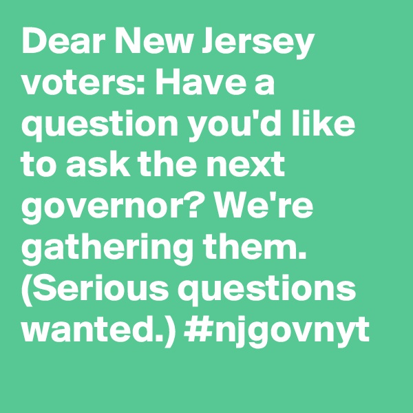 Dear New Jersey voters: Have a question you'd like to ask the next governor? We're gathering them. (Serious questions wanted.) #njgovnyt