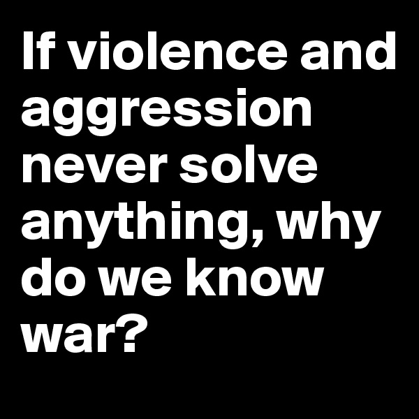 If violence and aggression never solve anything, why do we know war?