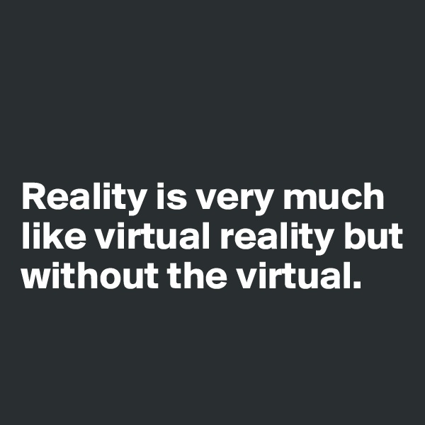 Reality is very much like virtual reality but without the virtual.