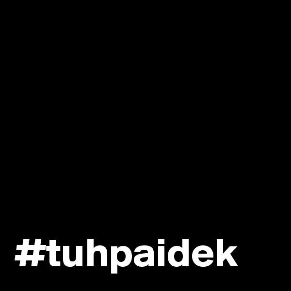 #tuhpaidek