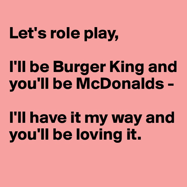 Let's role play,  I'll be Burger King and you'll be McDonalds -  I'll have it my way and you'll be loving it.