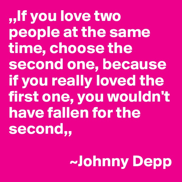 ,,If you love two people at the same time, choose the second one, because if you really loved the first one, you wouldn't have fallen for the second,,                     ~Johnny Depp