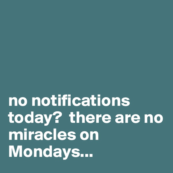 no notifications        today?  there are no miracles on Mondays...