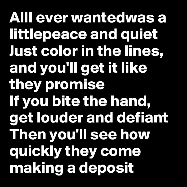 AllI ever wantedwas a littlepeace and quiet Just color in the lines, and you'll get it like they promise If you bite the hand, get louder and defiant Then you'll see how quickly they come making a deposit