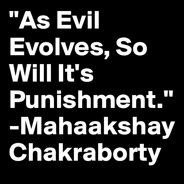 """As Evil Evolves, So Will It's Punishment."" -Mahaakshay Chakraborty"