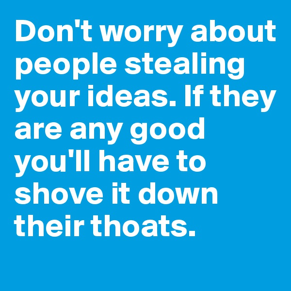Don't worry about people stealing your ideas. If they are any good you'll have to shove it down their thoats.