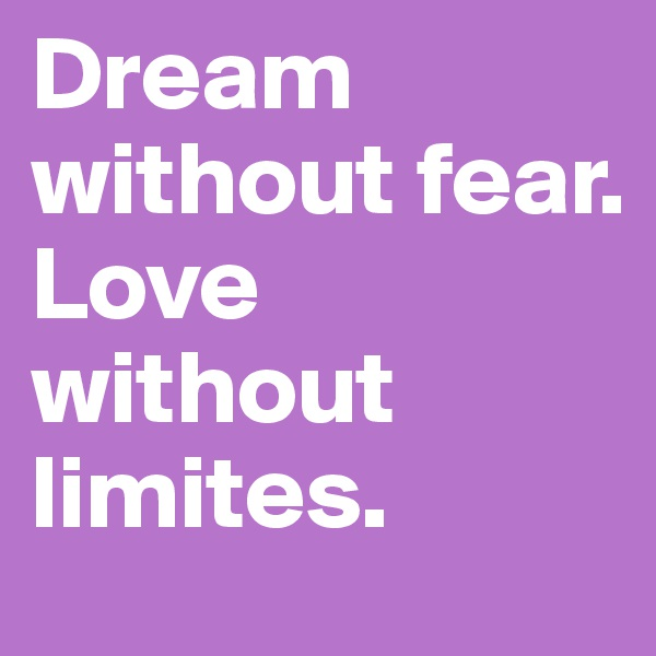 Dream without fear.  Love without limites.