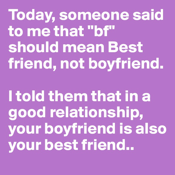 """Today, someone said to me that """"bf"""" should mean Best friend, not boyfriend.  I told them that in a good relationship, your boyfriend is also your best friend.."""