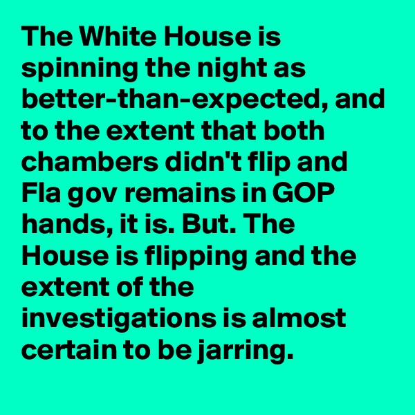 The White House is spinning the night as better-than-expected, and to the extent that both chambers didn't flip and Fla gov remains in GOP hands, it is. But. The House is flipping and the extent of the investigations is almost certain to be jarring.