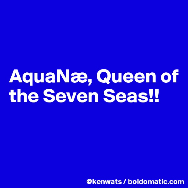 AquaNæ, Queen of the Seven Seas!!