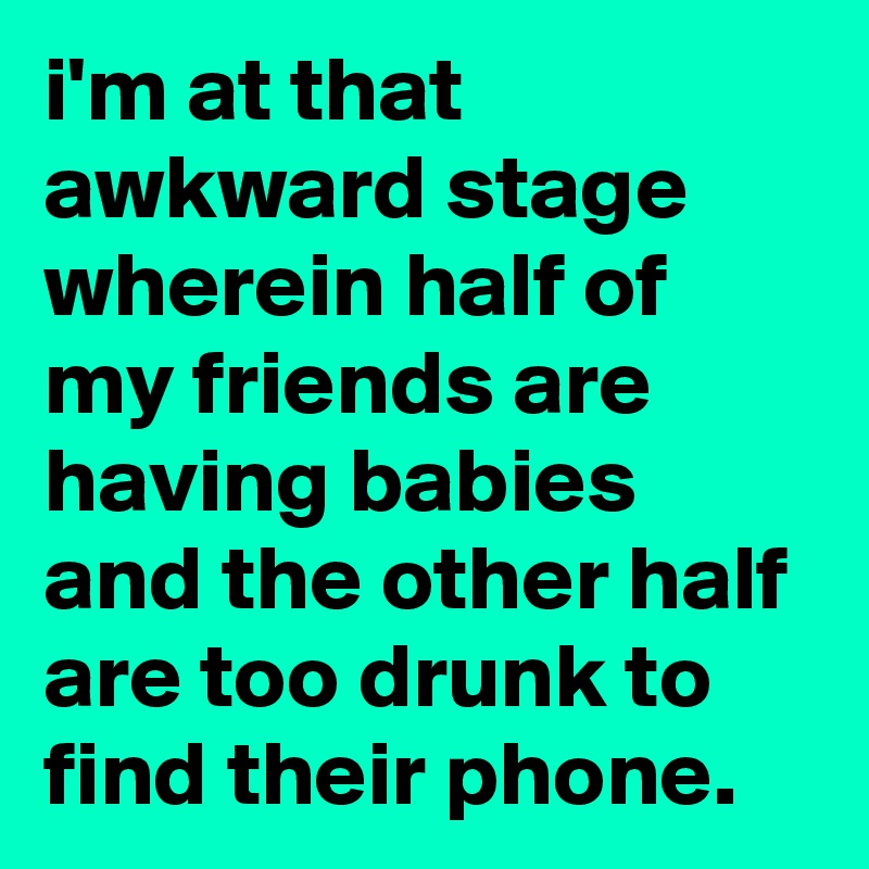 i'm at that awkward stage wherein half of my friends are having babies and the other half are too drunk to find their phone.