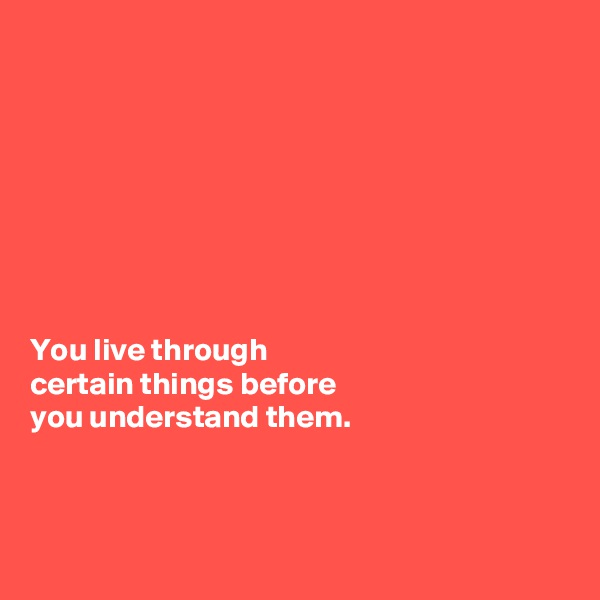 You live through  certain things before you understand them.