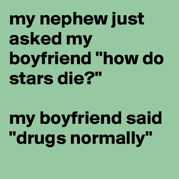"my nephew just asked my boyfriend ""how do stars die?""  my boyfriend said ""drugs normally"""